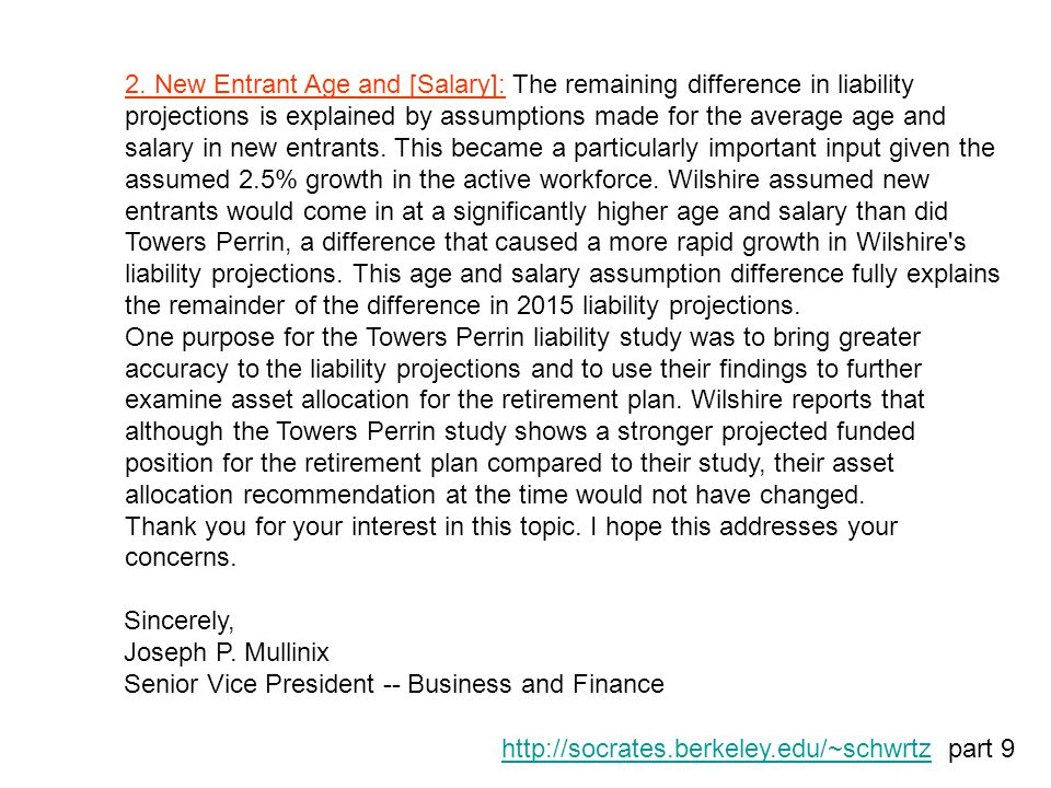 2. New Entrant Age and [Salary]: The remaining difference in liability projections is explained by assumptions made for the average age and salary in new entrants. This became a particularly important input given the assumed 2.5% growth in the active workforce. Wilshire assumed new entrants would come in at a significantly higher age and salary than did Towers Perrin, a difference that caused a more rapid growth in Wilshire s liability projections. This age and salary assumption difference fully explains the remainder of the difference in 2015 liability projections.